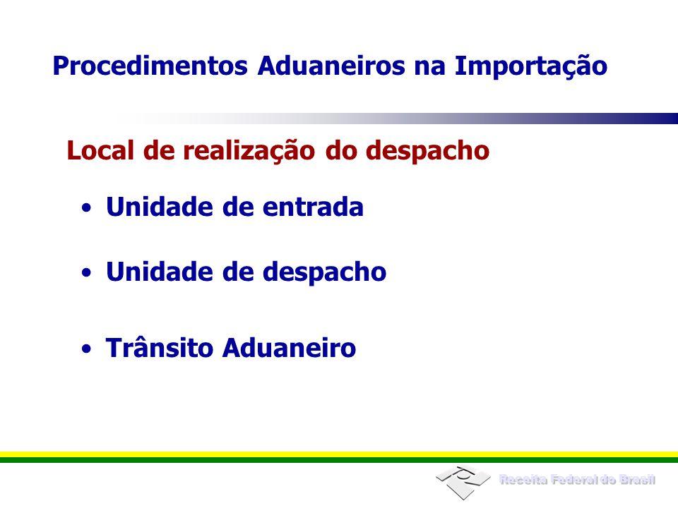 Receita Federal do Brasil Unidade de entrada Unidade de despacho Trânsito Aduaneiro Local de realização do despacho Procedimentos Aduaneiros na Import