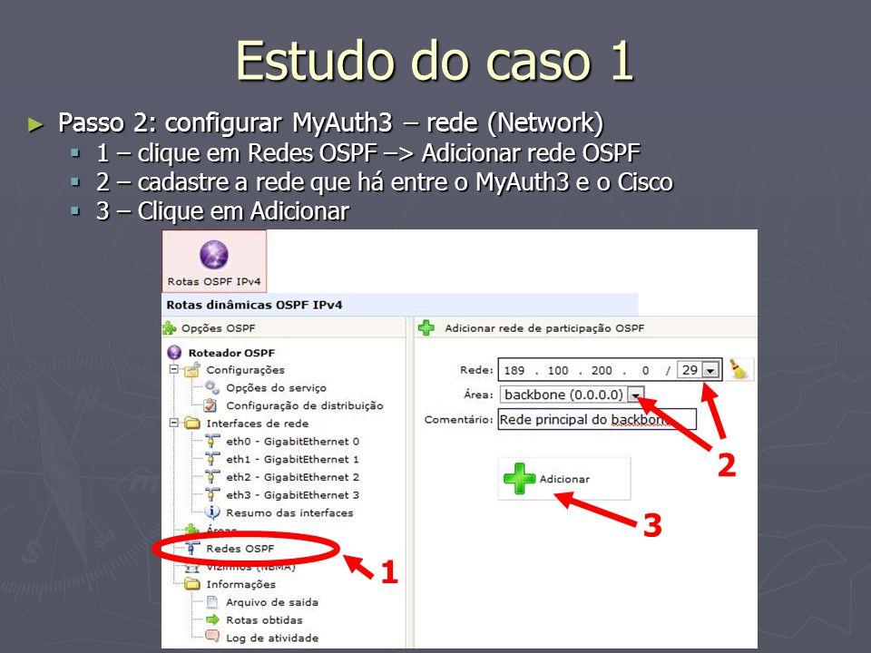 Estudo do caso 1 Passo 2: configurar MyAuth3 – rede (Network) Passo 2: configurar MyAuth3 – rede (Network) 1 – clique em Redes OSPF –> Adicionar rede OSPF 1 – clique em Redes OSPF –> Adicionar rede OSPF 2 – cadastre a rede que há entre o MyAuth3 e o Cisco 2 – cadastre a rede que há entre o MyAuth3 e o Cisco 3 – Clique em Adicionar 3 – Clique em Adicionar 1 2 3