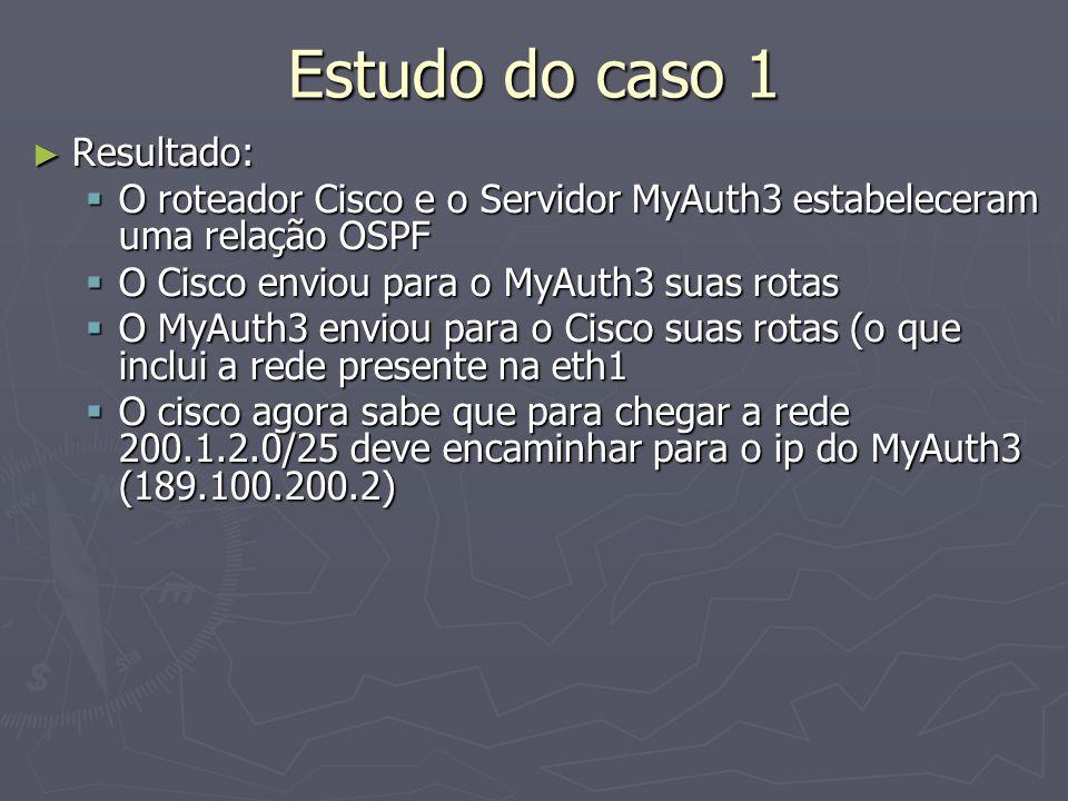 Estudo do caso 1 Resultado: Resultado: O roteador Cisco e o Servidor MyAuth3 estabeleceram uma relação OSPF O roteador Cisco e o Servidor MyAuth3 estabeleceram uma relação OSPF O Cisco enviou para o MyAuth3 suas rotas O Cisco enviou para o MyAuth3 suas rotas O MyAuth3 enviou para o Cisco suas rotas (o que inclui a rede presente na eth1 O MyAuth3 enviou para o Cisco suas rotas (o que inclui a rede presente na eth1 O cisco agora sabe que para chegar a rede 200.1.2.0/25 deve encaminhar para o ip do MyAuth3 (189.100.200.2) O cisco agora sabe que para chegar a rede 200.1.2.0/25 deve encaminhar para o ip do MyAuth3 (189.100.200.2)