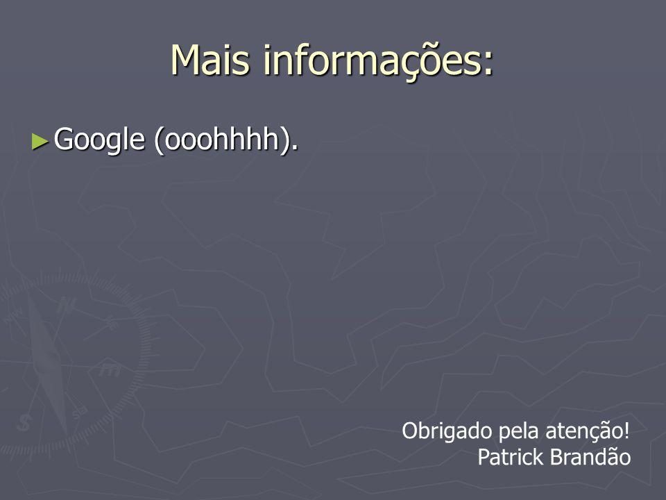 Mais informações: Google (ooohhhh). Google (ooohhhh). Obrigado pela atenção! Patrick Brandão