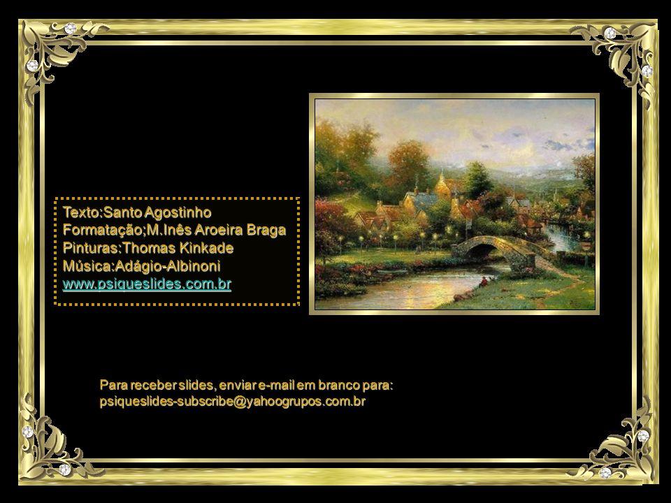 Texto:Santo Agostinho Formatação;M.Inês Aroeira Braga Pinturas:Thomas Kinkade Música:Adágio-Albinoni www.psiqueslides.com.br Para receber slides, enviar e-mail em branco para: psiqueslides-subscribe@yahoogrupos.com.br