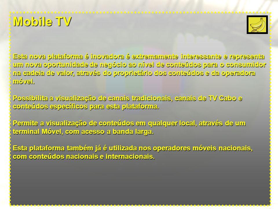 Mobile TV Esta nova plataforma é inovadora é extremamente interessante e representa um nova oportunidade de negócio ao nível de conteúdos para o consumidor na cadeia de valor, através do proprietário dos conteúdos e da operadora móvel.
