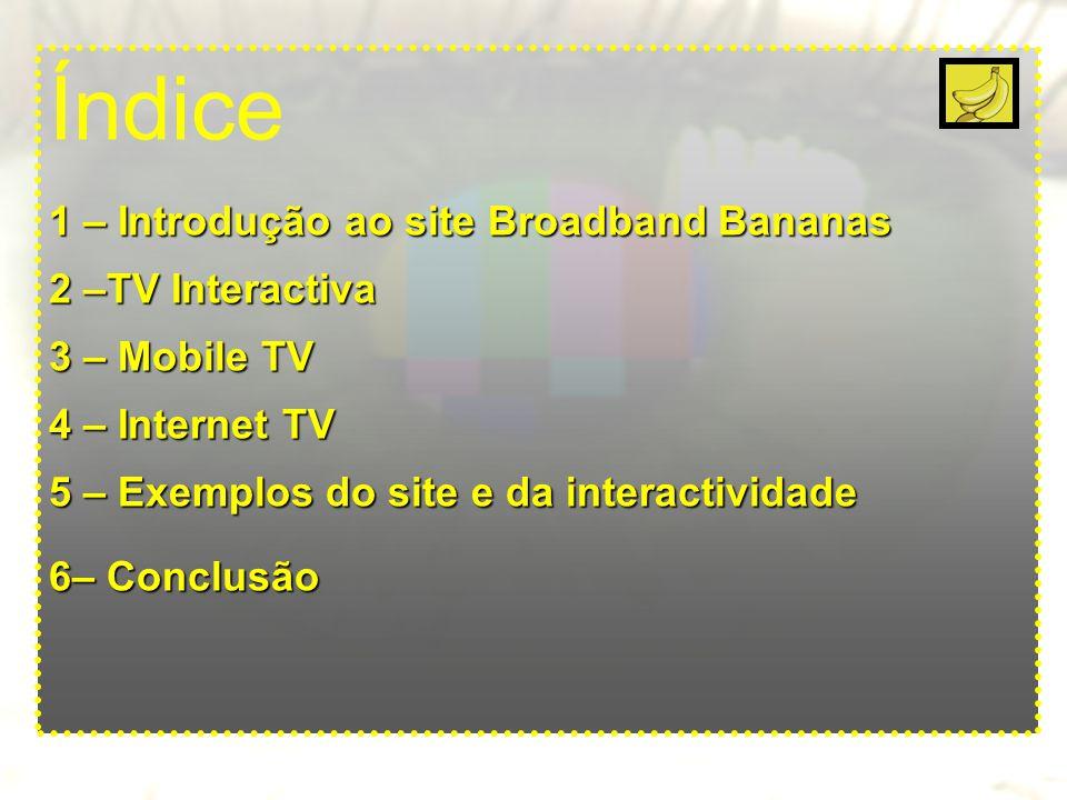 Índice 1 – Introdução ao site Broadband Bananas 2 –TV Interactiva 3 – Mobile TV 4 – Internet TV 5 – Exemplos do site e da interactividade 6– Conclusão