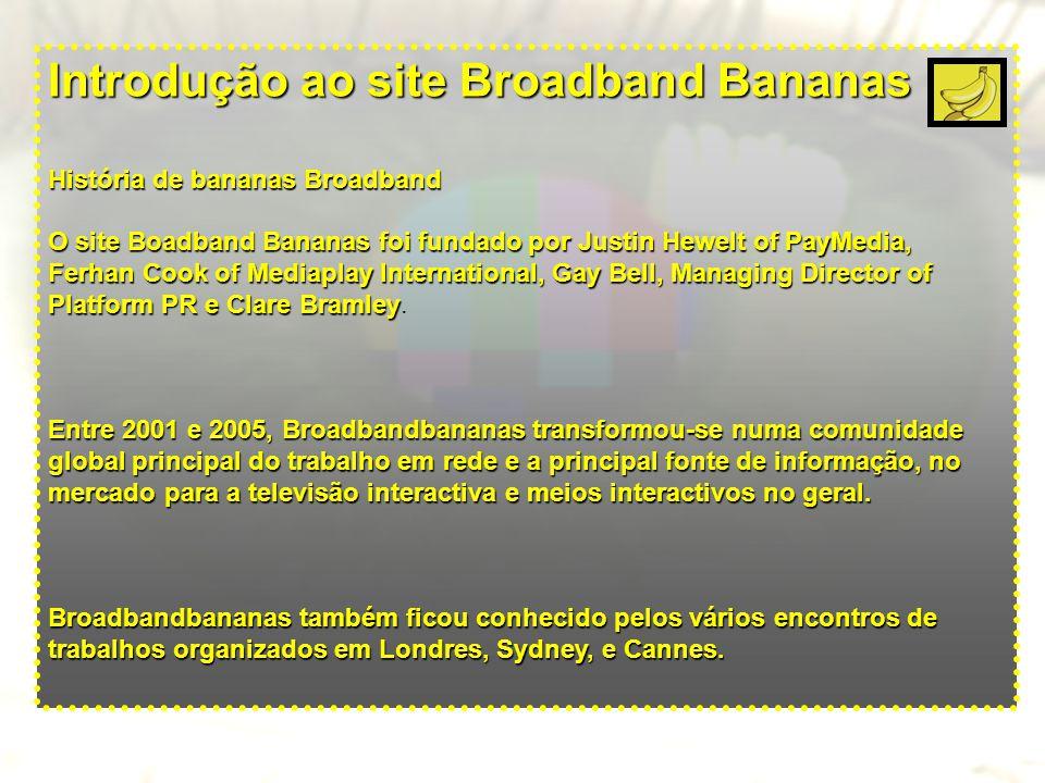Introdução ao site Broadband Bananas História de bananas Broadband Justin e Ferhan venderam a BroadbandBananas à empresa Digital Media Publishing, em Novembro 2005, que agora faz parte de um mercado alargado de IPTV, VOD, em mercados interactivos da televisão, banda larga e Mobile TV.