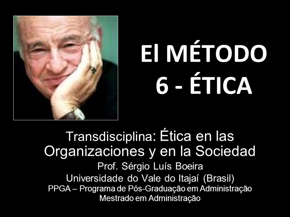 El MÉTODO 6 - ÉTICA Transdisciplina : Ética en las Organizaciones y en la Sociedad Prof. Sérgio Luís Boeira Universidade do Vale do Itajaí (Brasil) PP