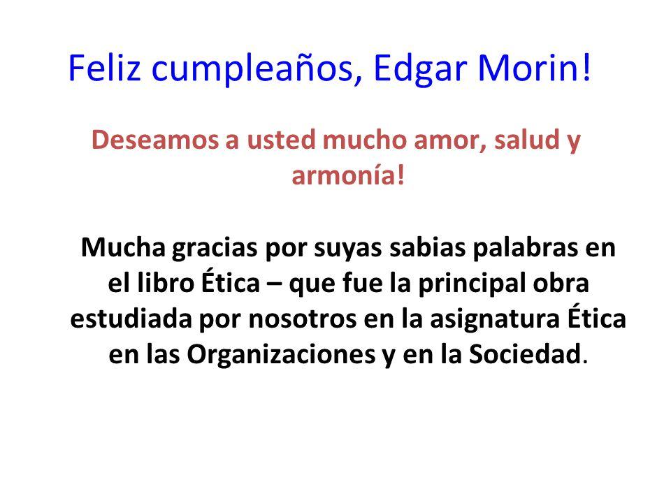 Feliz cumpleaños, Edgar Morin! Deseamos a usted mucho amor, salud y armonía! Mucha gracias por suyas sabias palabras en el libro Ética – que fue la pr