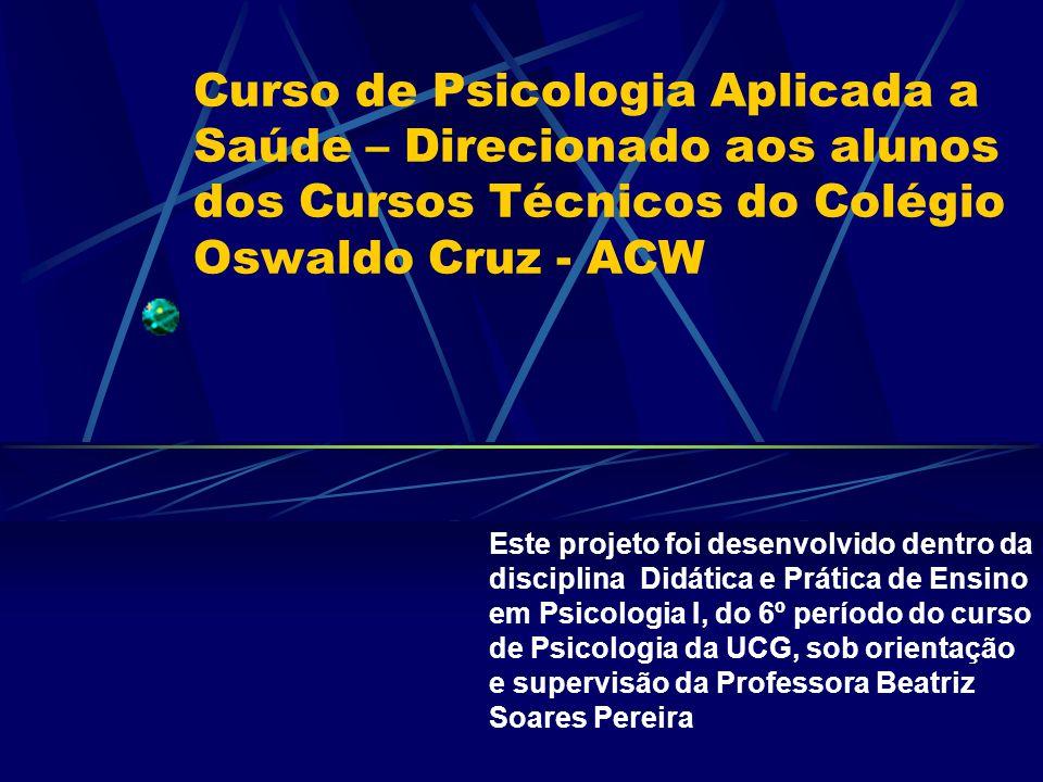 Curso de Psicologia Aplicada a Saúde – Direcionado aos alunos dos Cursos Técnicos do Colégio Oswaldo Cruz - ACW Este projeto foi desenvolvido dentro d