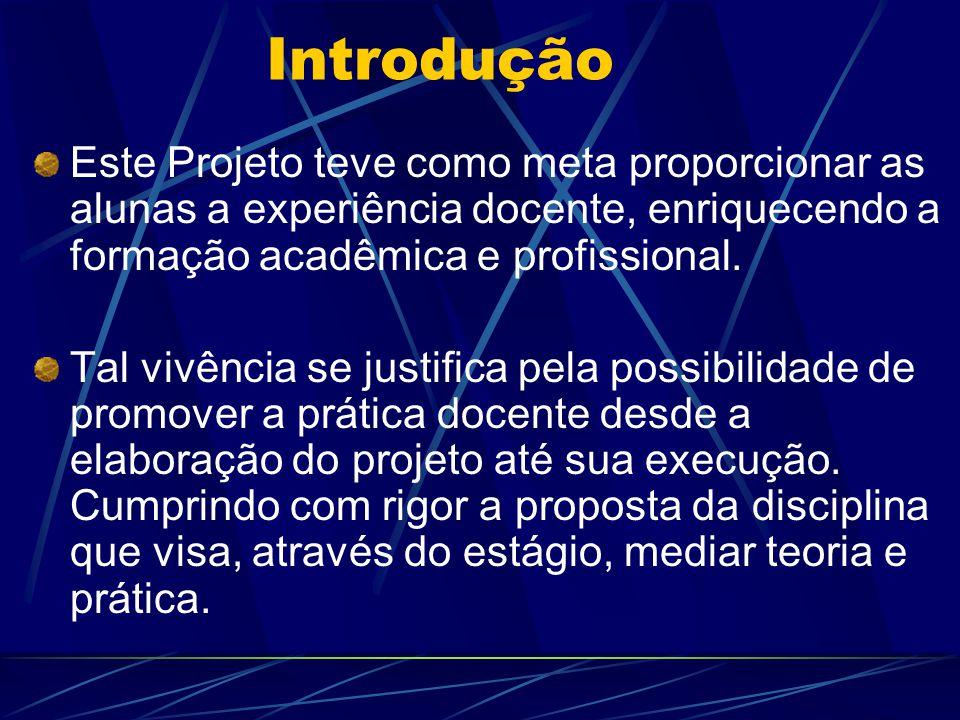 Introdução Este Projeto teve como meta proporcionar as alunas a experiência docente, enriquecendo a formação acadêmica e profissional. Tal vivência se