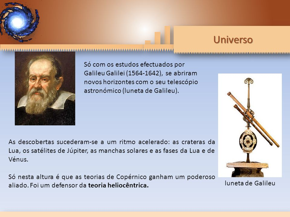 Universo Só com os estudos efectuados por Galileu Galilei (1564-1642), se abriram novos horizontes com o seu telescópio astronómico (luneta de Galileu).