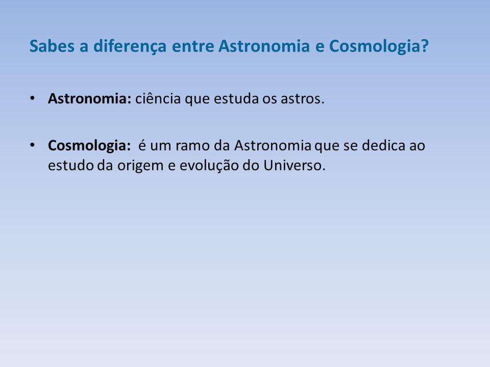 Sabes a diferença entre Astronomia e Cosmologia.Astronomia: ciência que estuda os astros.