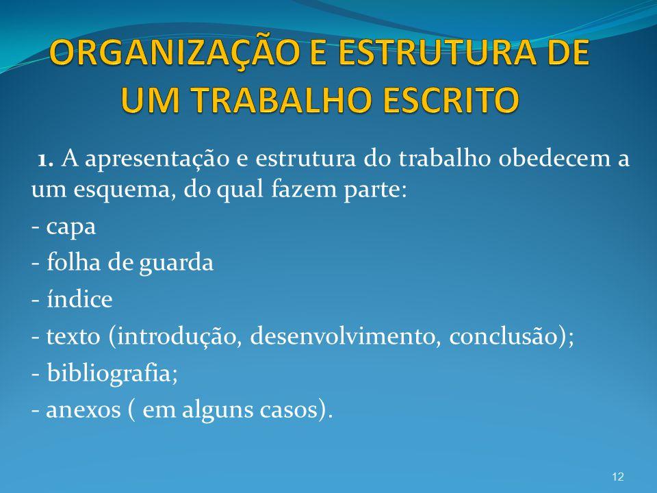 1. A apresentação e estrutura do trabalho obedecem a um esquema, do qual fazem parte: - capa - folha de guarda - índice - texto (introdução, desenvolv