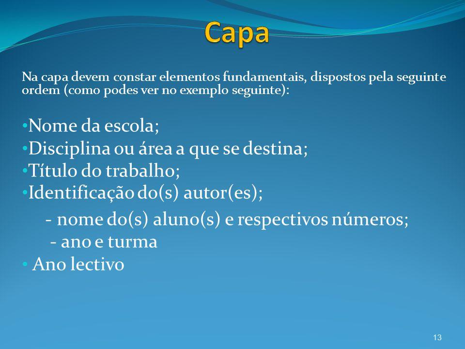 Na capa devem constar elementos fundamentais, dispostos pela seguinte ordem (como podes ver no exemplo seguinte): Nome da escola; Disciplina ou área a