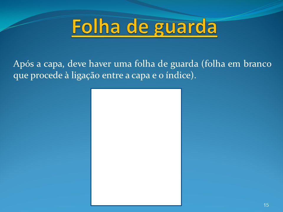 Após a capa, deve haver uma folha de guarda (folha em branco que procede à ligação entre a capa e o índice). 15