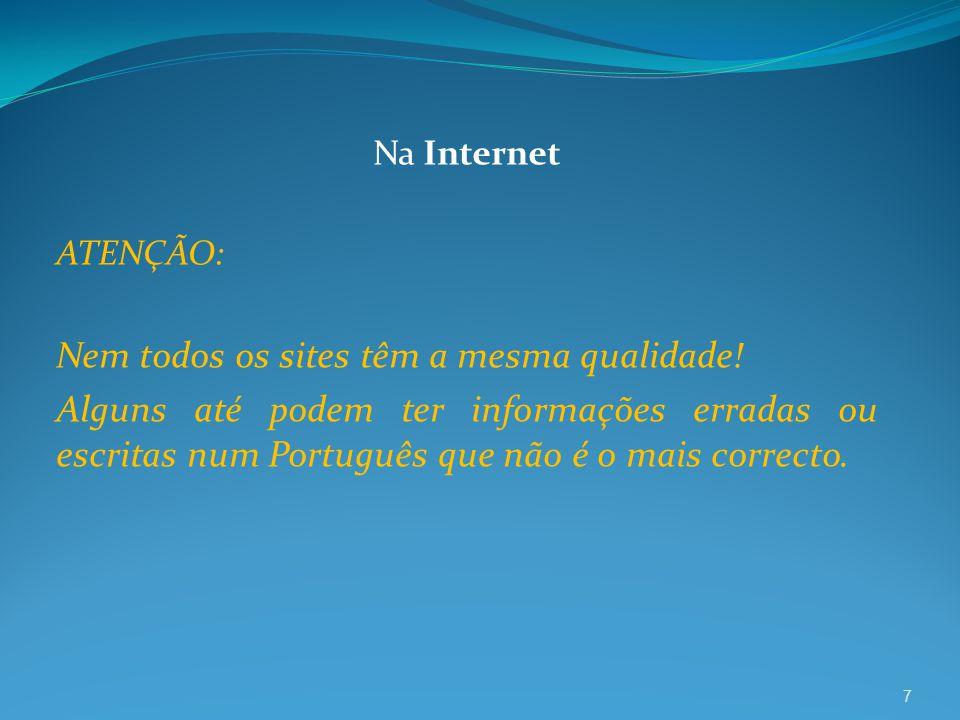7 Na Internet ATENÇÃO: Nem todos os sites têm a mesma qualidade! Alguns até podem ter informações erradas ou escritas num Português que não é o mais c