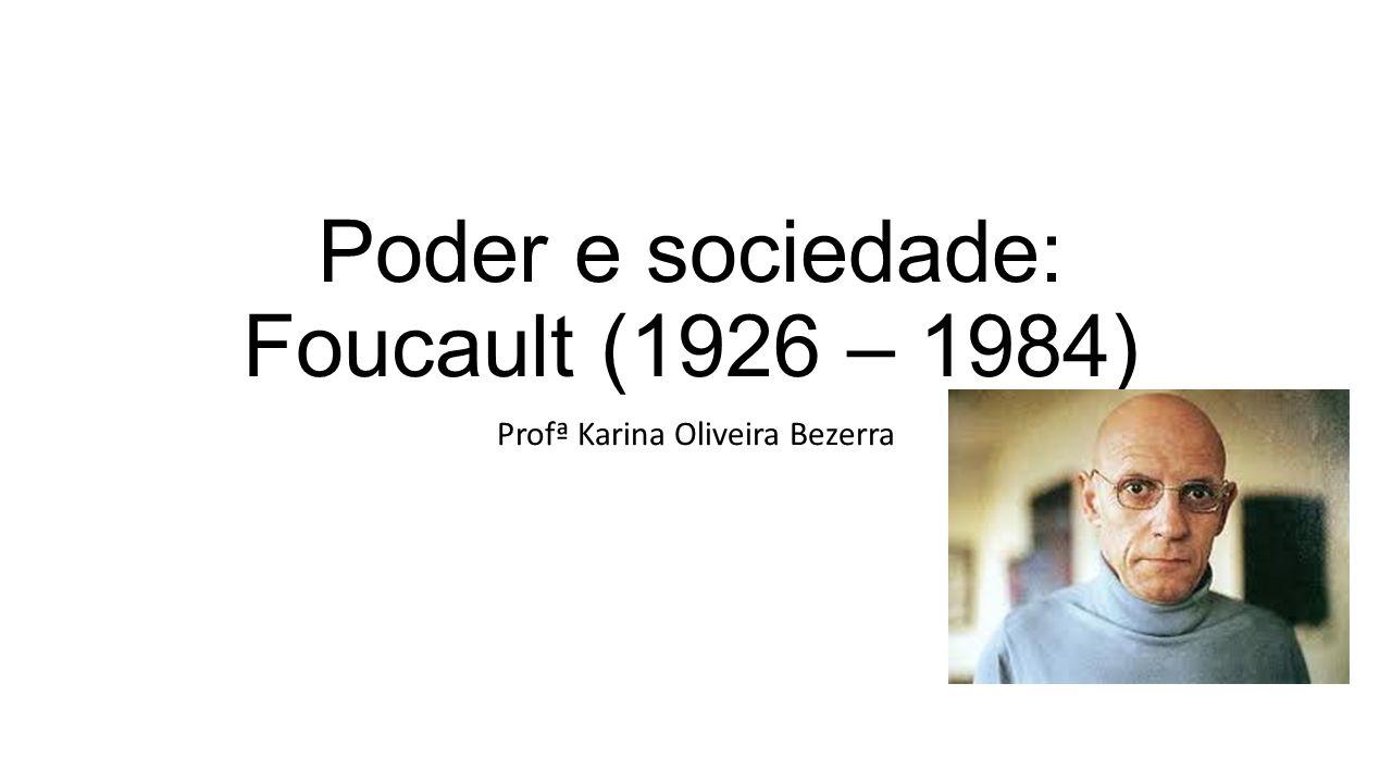 Poder e sociedade: Foucault (1926 – 1984) Profª Karina Oliveira Bezerra
