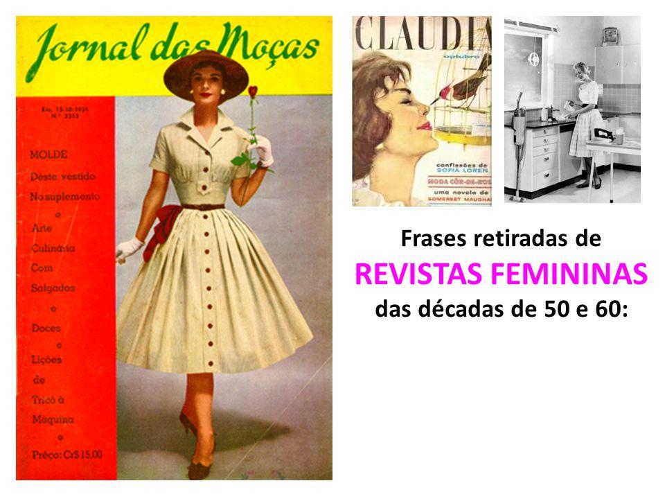 Frases retiradas de REVISTAS FEMININAS das décadas de 50 e 60: