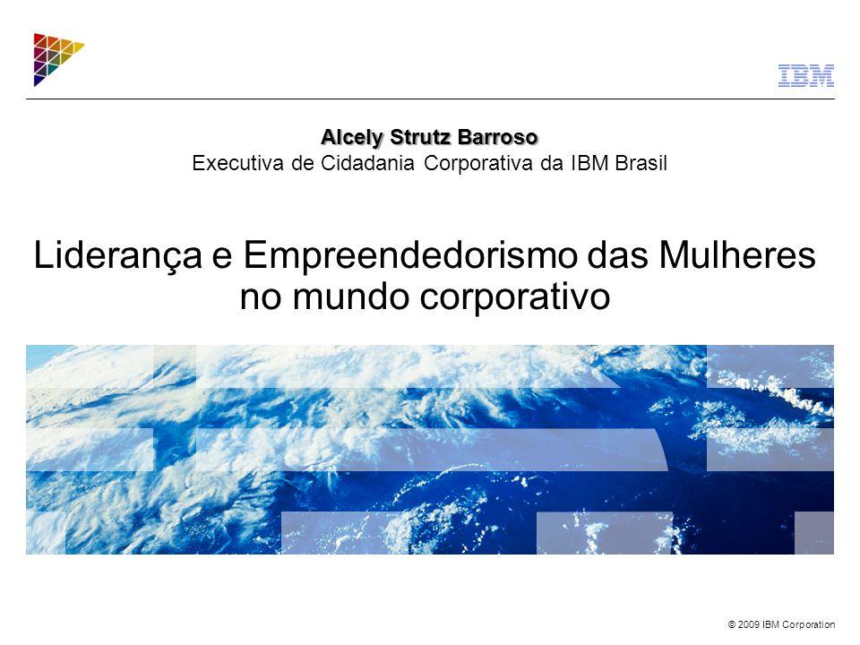 © 2009 IBM Corporation Liderança e Empreendedorismo das Mulheres no mundo corporativo Alcely Strutz Barroso Alcely Strutz Barroso Executiva de Cidadan