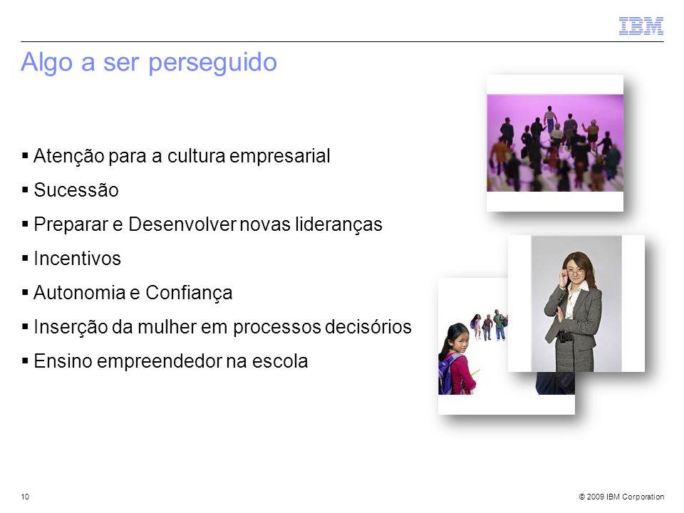 © 2009 IBM Corporation Atenção para a cultura empresarial Sucessão Preparar e Desenvolver novas lideranças Incentivos Autonomia e Confiança Inserção d