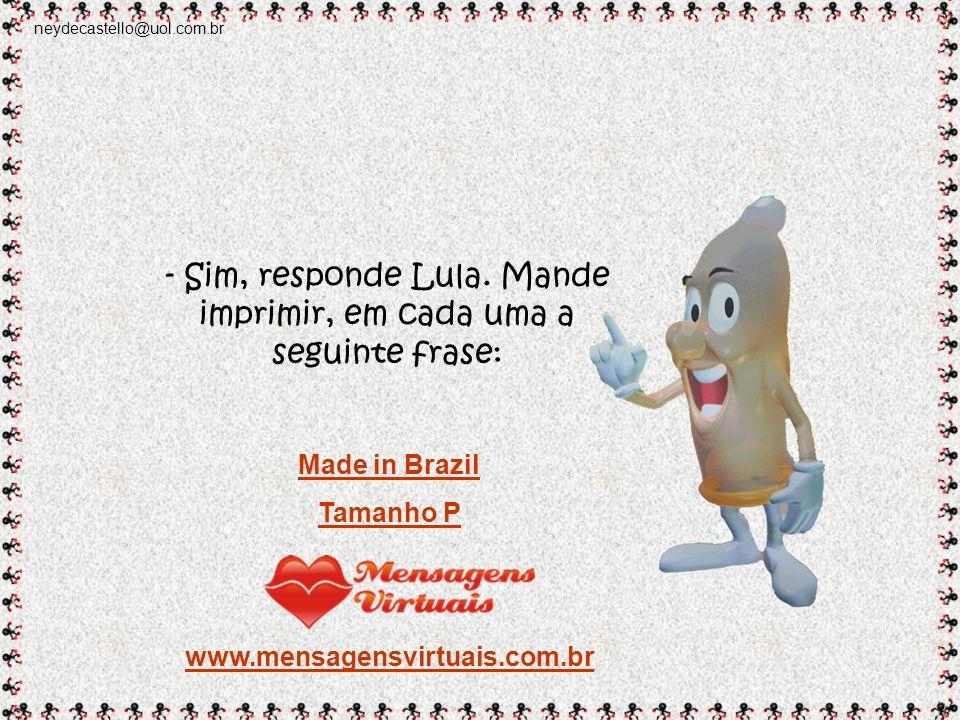 neydecastello@uol.com.br Imediatamente, Lula chama o presidente da Johnson & Johnson do Brasil: - Preciso de um favor : Envie um milhão de camisinhas para a Argentina.