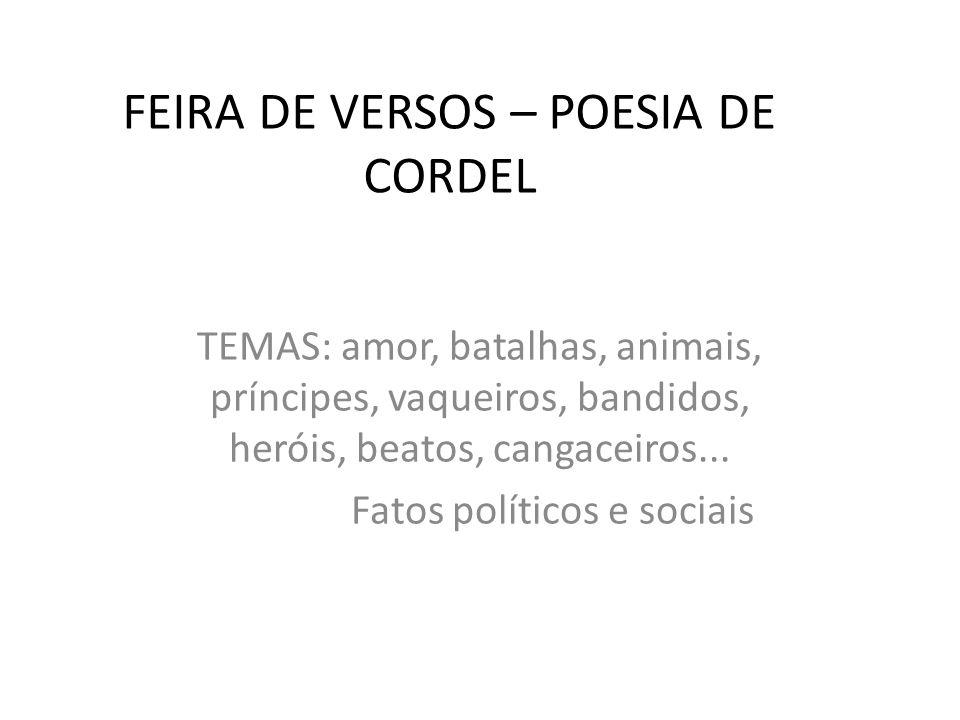 FEIRA DE VERSOS – POESIA DE CORDEL TEMAS: amor, batalhas, animais, príncipes, vaqueiros, bandidos, heróis, beatos, cangaceiros...