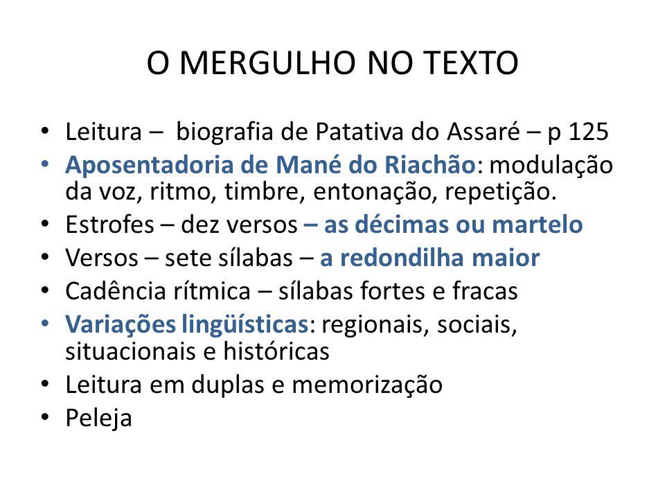 O MERGULHO NO TEXTO Leitura – biografia de Patativa do Assaré – p 125 Aposentadoria de Mané do Riachão: modulação da voz, ritmo, timbre, entonação, repetição.