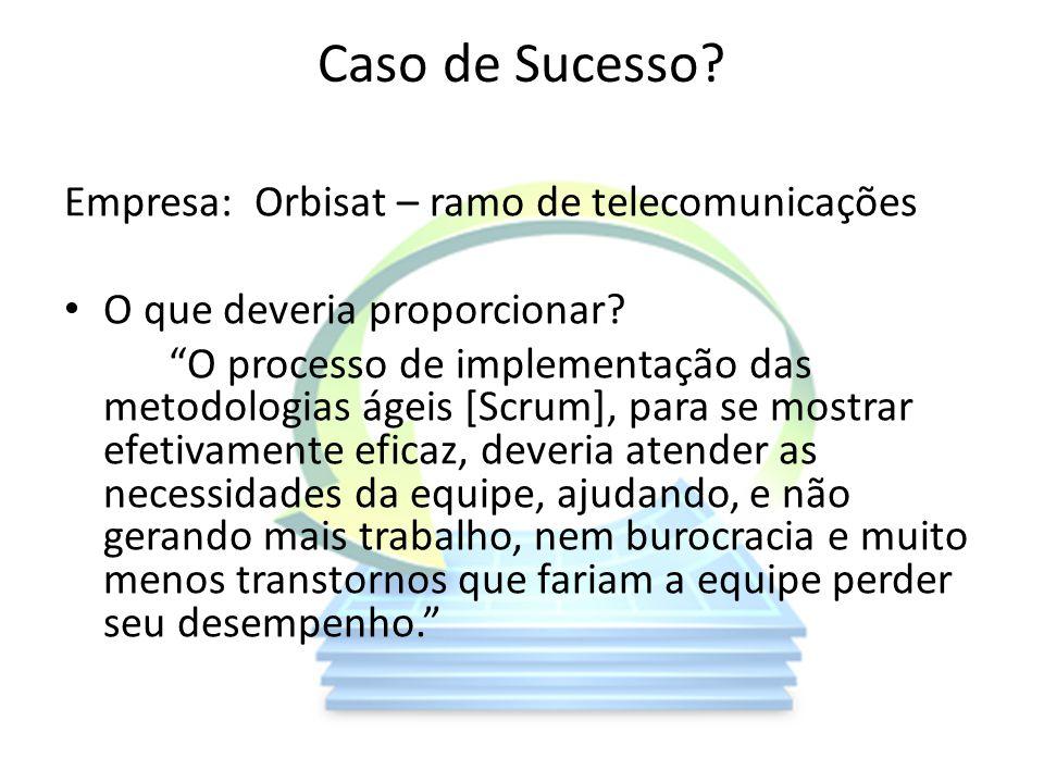 Caso de Sucesso? Empresa: Orbisat – ramo de telecomunicações O que deveria proporcionar? O processo de implementação das metodologias ágeis [Scrum], p