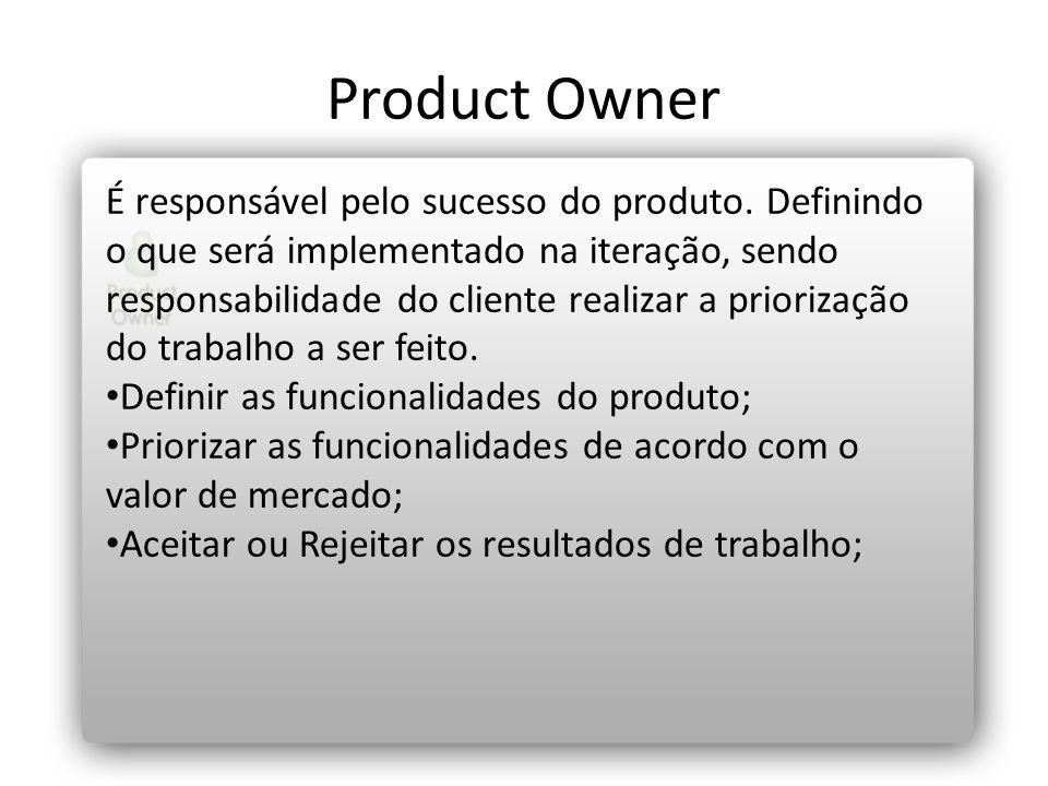 Product Owner É responsável pelo sucesso do produto. Definindo o que será implementado na iteração, sendo responsabilidade do cliente realizar a prior