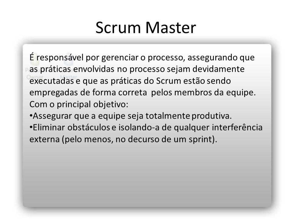 Scrum Master É responsável por gerenciar o processo, assegurando que as práticas envolvidas no processo sejam devidamente executadas e que as práticas