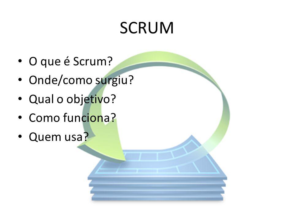 SCRUM O que é Scrum? Onde/como surgiu? Qual o objetivo? Como funciona? Quem usa?