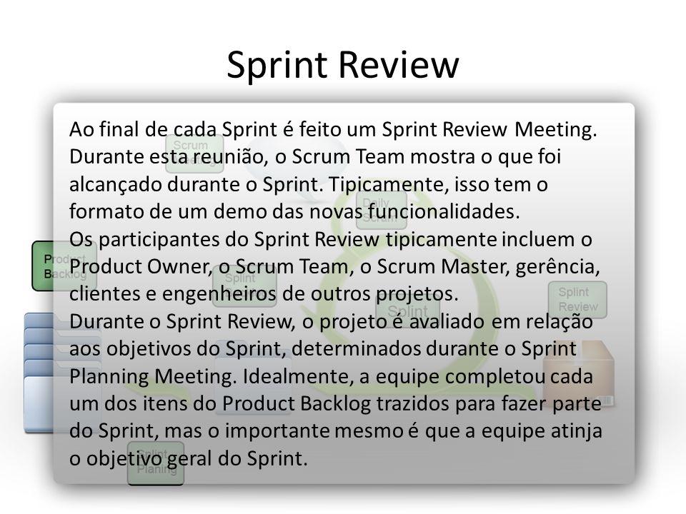 Sprint Review Ao final de cada Sprint é feito um Sprint Review Meeting. Durante esta reunião, o Scrum Team mostra o que foi alcançado durante o Sprint