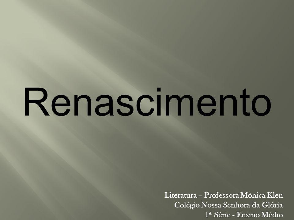 Renascimento Literatura – Professora Mônica Klen Colégio Nossa Senhora da Glória 1ª Série - Ensino Médio