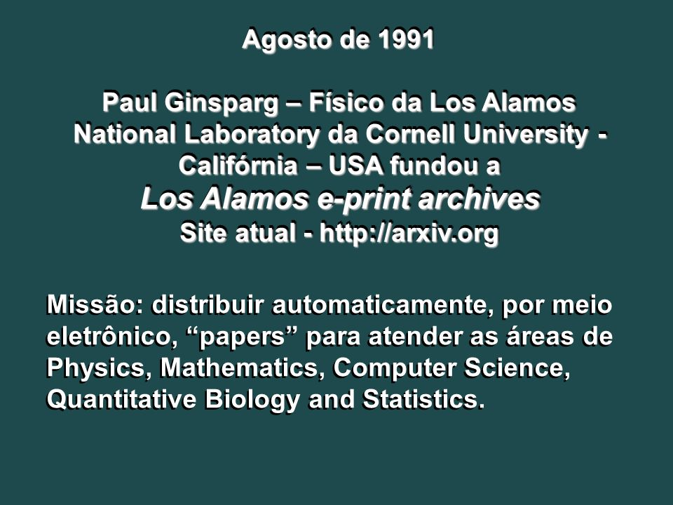 Agosto de 1991 Paul Ginsparg – Físico da Los Alamos National Laboratory da Cornell University - Califórnia – USA fundou a Los Alamos e-print archives Site atual - http://arxiv.org Agosto de 1991 Paul Ginsparg – Físico da Los Alamos National Laboratory da Cornell University - Califórnia – USA fundou a Los Alamos e-print archives Site atual - http://arxiv.org Missão: distribuir automaticamente, por meio eletrônico, papers para atender as áreas de Physics, Mathematics, Computer Science, Quantitative Biology and Statistics.