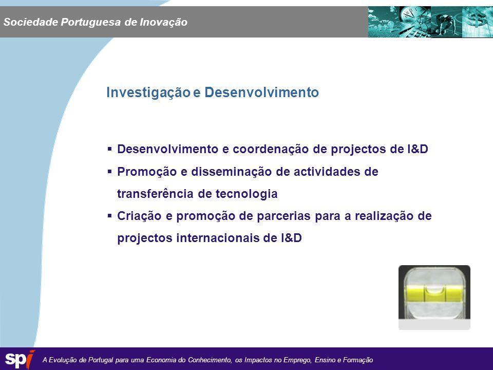 A Evolução de Portugal para uma Economia do Conhecimento, os Impactos no Emprego, Ensino e Formação 1,6/1,6 cm Desenvolvimento e coordenação de projectos de I&D Promoção e disseminação de actividades de transferência de tecnologia Criação e promoção de parcerias para a realização de projectos internacionais de I&D Sociedade Portuguesa de Inovação Investigação e Desenvolvimento