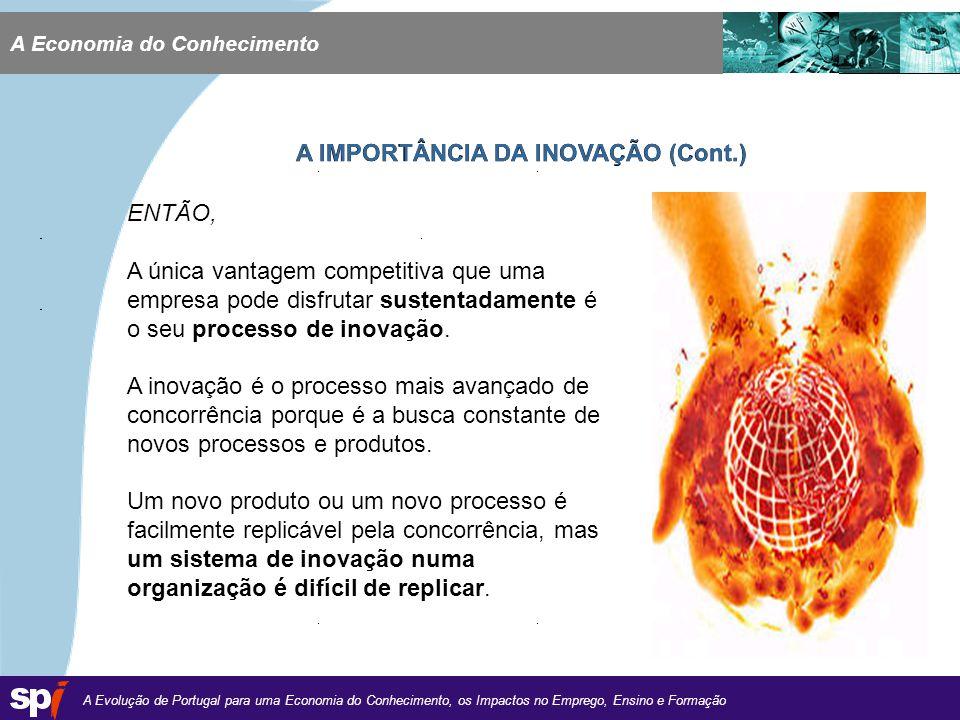 A Evolução de Portugal para uma Economia do Conhecimento, os Impactos no Emprego, Ensino e Formação 1,6/1,6 cm A Economia do Conhecimento A IMPORTÂNCIA DA INOVAÇÃO (Cont.) ENTÃO, A única vantagem competitiva que uma empresa pode disfrutar sustentadamente é o seu processo de inovação.