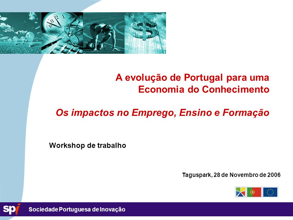 Sociedade Portuguesa de Inovação A evolução de Portugal para uma Economia do Conhecimento Os impactos no Emprego, Ensino e Formação Workshop de trabalho Taguspark, 28 de Novembro de 2006
