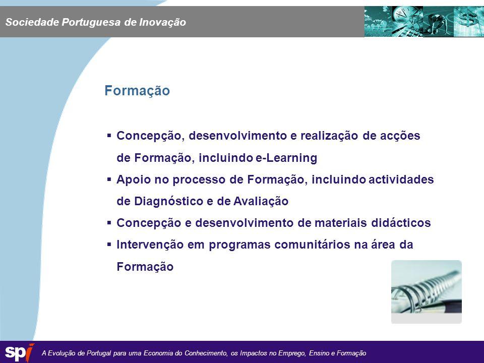 A Evolução de Portugal para uma Economia do Conhecimento, os Impactos no Emprego, Ensino e Formação 1,6/1,6 cm Concepção, desenvolvimento e realização de acções de Formação, incluindo e-Learning Apoio no processo de Formação, incluindo actividades de Diagnóstico e de Avaliação Concepção e desenvolvimento de materiais didácticos Intervenção em programas comunitários na área da Formação Sociedade Portuguesa de Inovação Formação