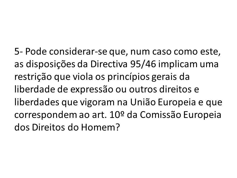 5- Pode considerar-se que, num caso como este, as disposições da Directiva 95/46 implicam uma restrição que viola os princípios gerais da liberdade de expressão ou outros direitos e liberdades que vigoram na União Europeia e que correspondem ao art.