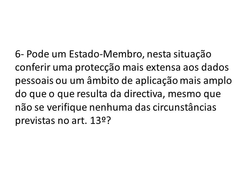 6- Pode um Estado-Membro, nesta situação conferir uma protecção mais extensa aos dados pessoais ou um âmbito de aplicação mais amplo do que o que resulta da directiva, mesmo que não se verifique nenhuma das circunstâncias previstas no art.