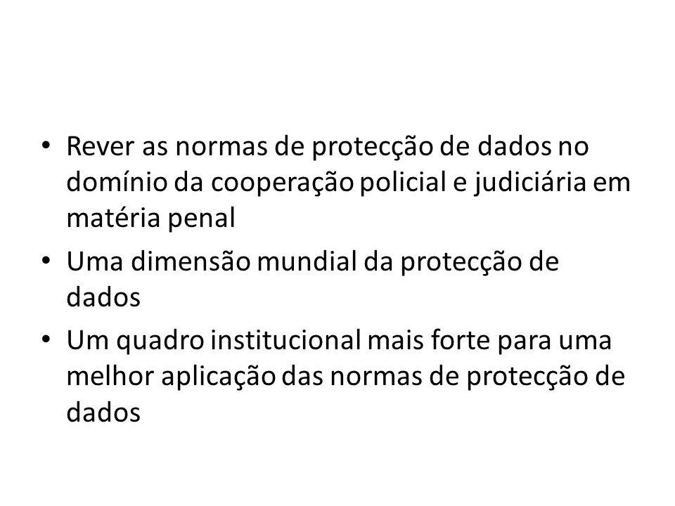 Rever as normas de protecção de dados no domínio da cooperação policial e judiciária em matéria penal Uma dimensão mundial da protecção de dados Um quadro institucional mais forte para uma melhor aplicação das normas de protecção de dados