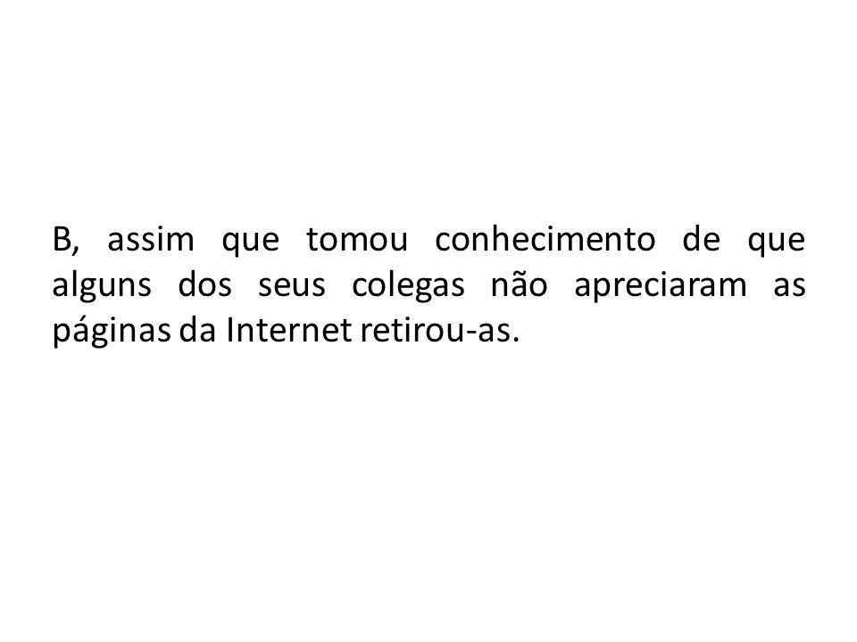B, assim que tomou conhecimento de que alguns dos seus colegas não apreciaram as páginas da Internet retirou-as.