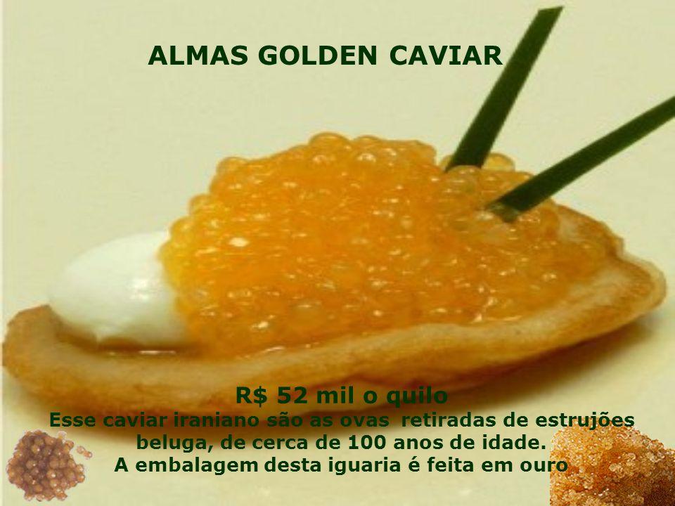R$ 52 mil o quilo Esse caviar iraniano são as ovas retiradas de estrujões beluga, de cerca de 100 anos de idade. A embalagem desta iguaria é feita em