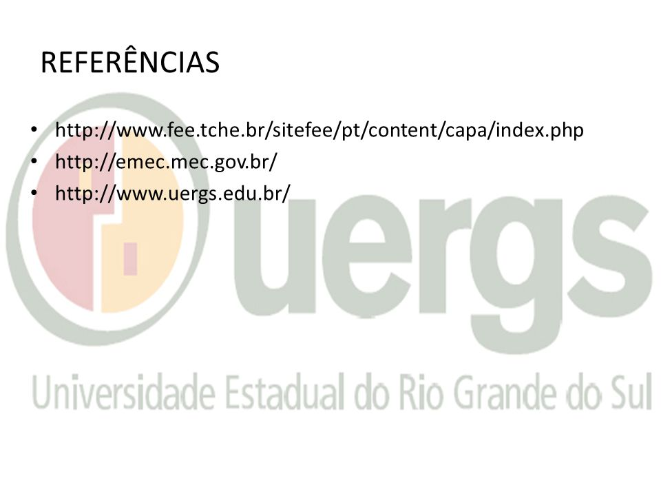 REFERÊNCIAS http://www.fee.tche.br/sitefee/pt/content/capa/index.php http://emec.mec.gov.br/ http://www.uergs.edu.br/