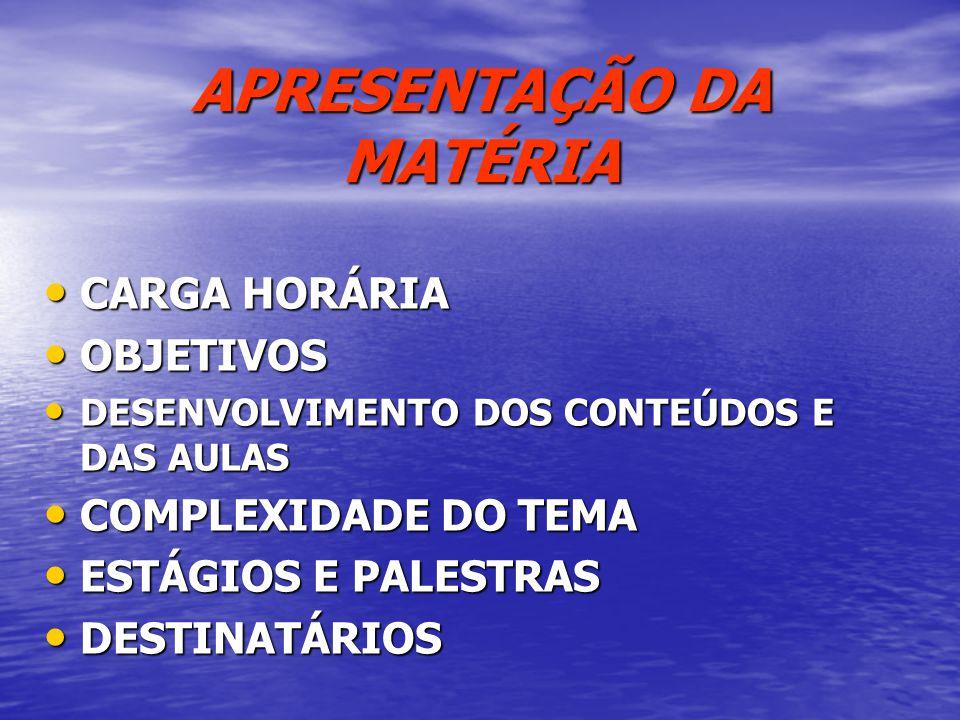 APRESENTAÇÃO DA MATÉRIA CARGA HORÁRIA CARGA HORÁRIA OBJETIVOS OBJETIVOS DESENVOLVIMENTO DOS CONTEÚDOS E DAS AULAS DESENVOLVIMENTO DOS CONTEÚDOS E DAS AULAS COMPLEXIDADE DO TEMA COMPLEXIDADE DO TEMA ESTÁGIOS E PALESTRAS ESTÁGIOS E PALESTRAS DESTINATÁRIOS DESTINATÁRIOS