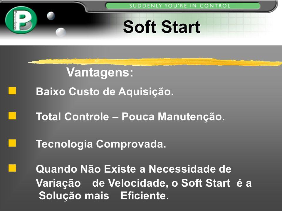 Soft Start Total Controle – Pouca Manutenção. Tecnologia Comprovada. Vantagens: Quando Não Existe a Necessidade de Variação de Velocidade, o Soft Star