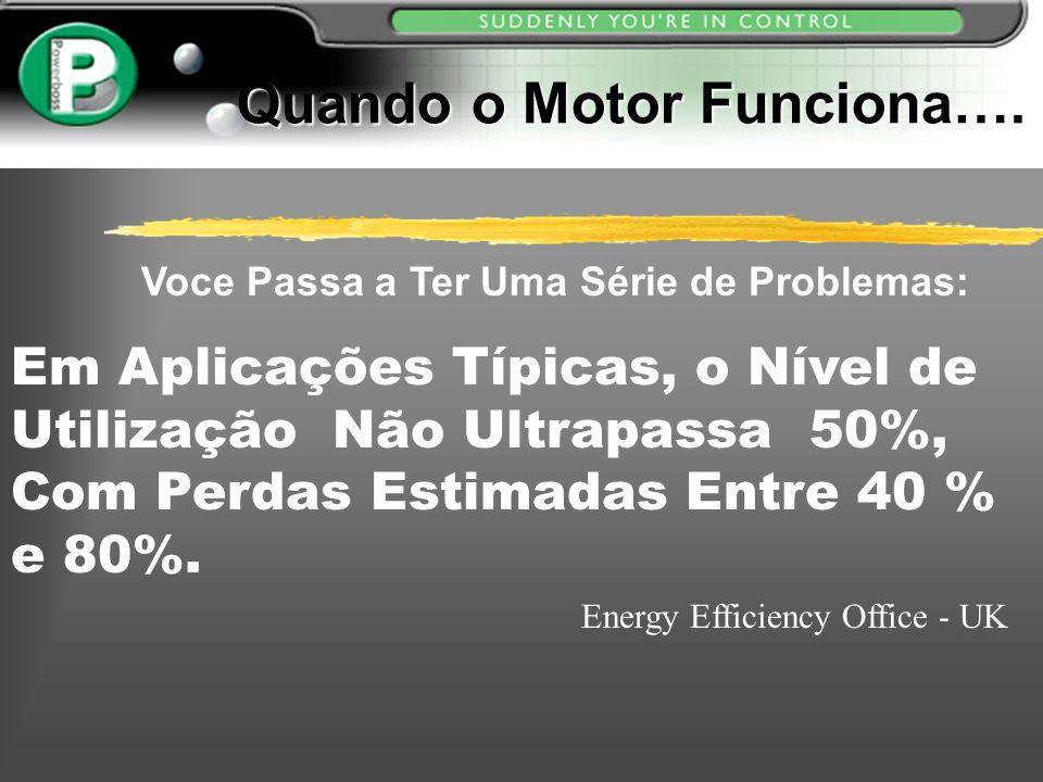 Quando o Motor Funciona…. Voce Passa a Ter Uma Série de Problemas: Em Aplicações Típicas, o Nível de Utilização Não Ultrapassa 50%, Com Perdas Estimad