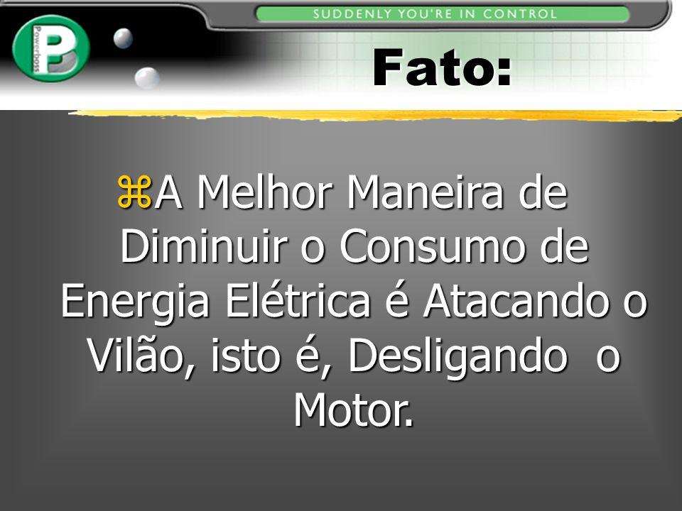 Fato: zA Melhor Maneira de Diminuir o Consumo de Energia Elétrica é Atacando o Vilão, isto é, Desligando o Motor.