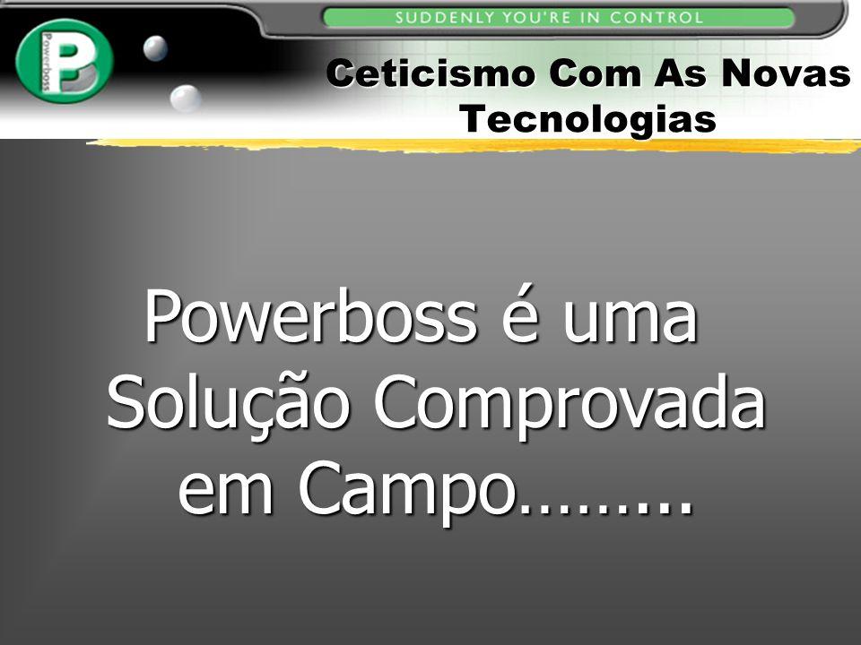 Ceticismo Com As Novas Tecnologias Powerboss é uma Solução Comprovada em Campo……...