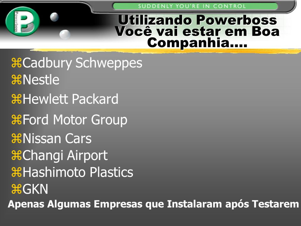 Utilizando Powerboss Você vai estar em Boa Companhia…. zCadbury Schweppes zNestle zFord Motor Group zHewlett Packard zNissan Cars zChangi Airport zHas