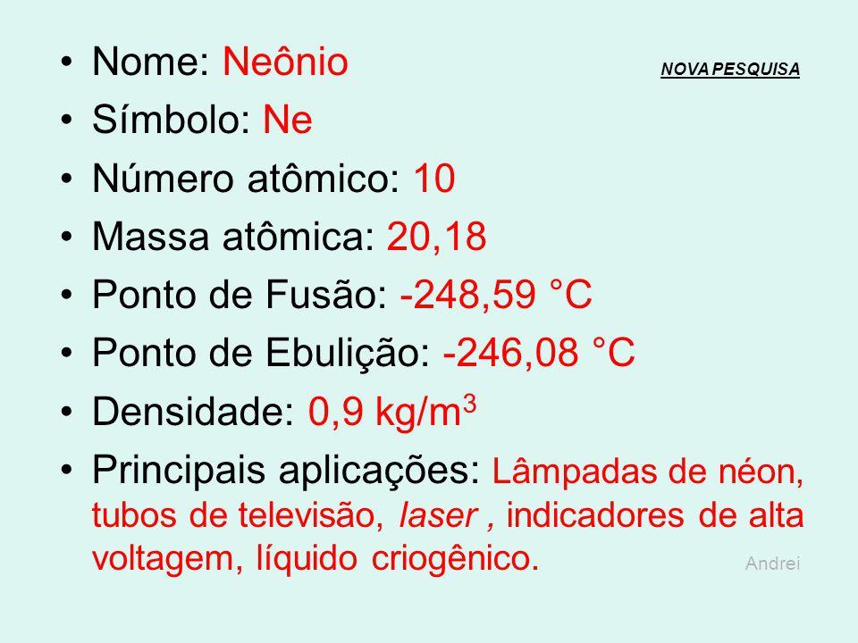 Nome: Flúor NOVA PESQUISANOVA PESQUISA Símbolo: F Número atômico: 9 Massa atômica: 18,99 Ponto de Fusão: -219,62 °C Ponto de Ebulição: -188,13°C Densi