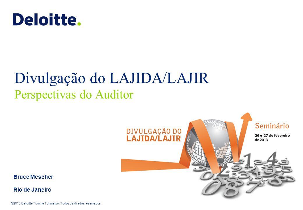 ©2013 Deloitte Touche Tohmatsu. Todos os direitos reservados. Divulgação do LAJIDA/LAJIR Perspectivas do Auditor Bruce Mescher Rio de Janeiro